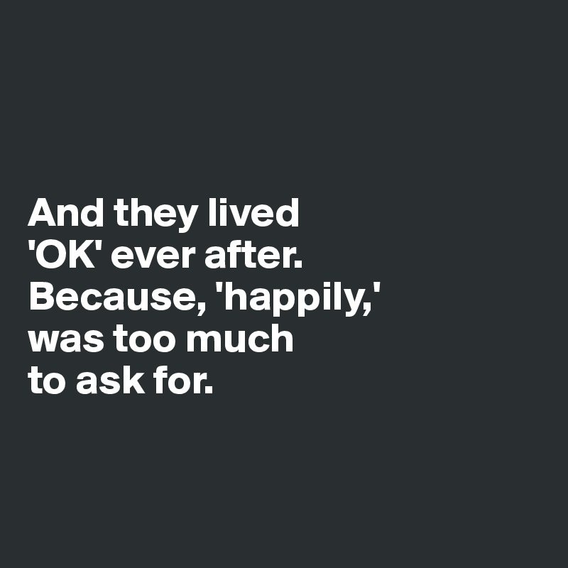 And they lived  'OK' ever after.  Because, 'happily,'  was too much  to ask for.