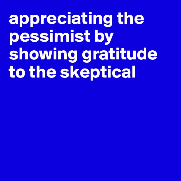 appreciating the pessimist by showing gratitude to the skeptical