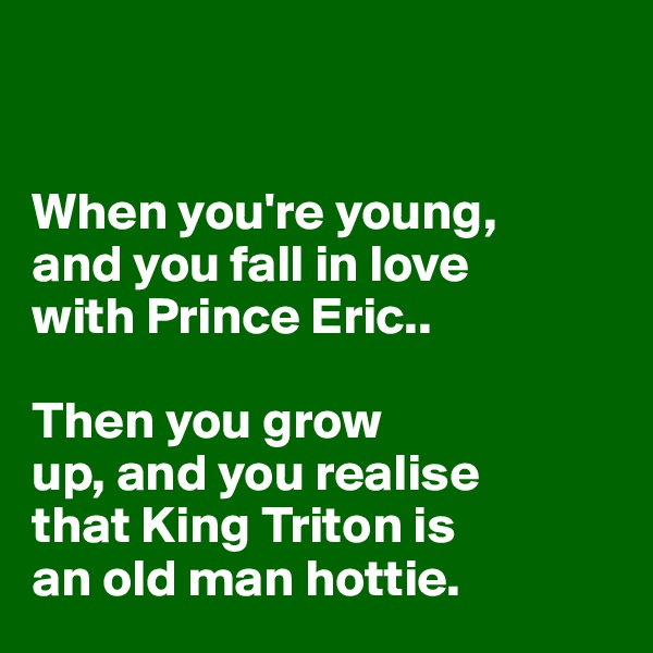 When you're young,  and you fall in love  with Prince Eric..   Then you grow  up, and you realise  that King Triton is  an old man hottie.