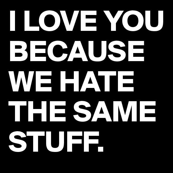 I LOVE YOU BECAUSE WE HATE THE SAME STUFF.