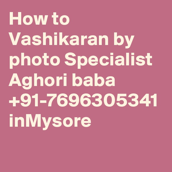 How to Vashikaran by photo Specialist Aghori baba +91-7696305341 inMysore