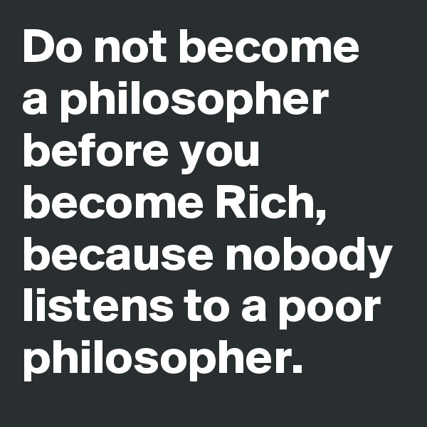 Do not become a philosopher before you become Rich, because nobody listens to a poor philosopher.