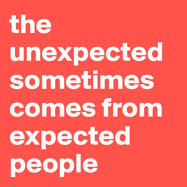 the unexpected sometimes comes from expected people