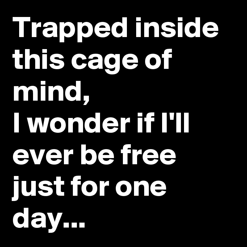 Trapped inside this cage of mind, I wonder if I'll ever be free just for one day...