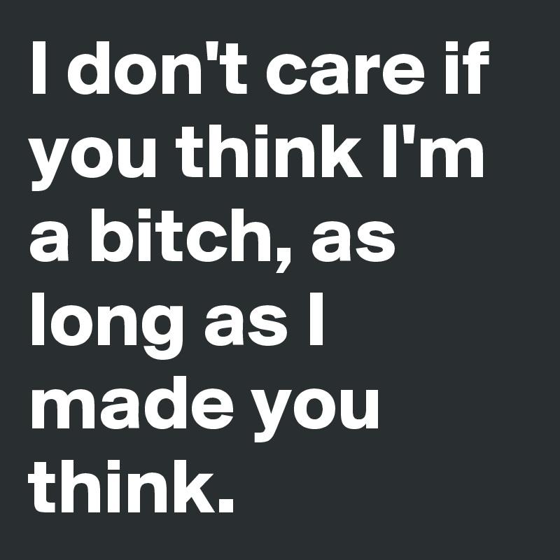 I don't care if you think I'm a bitch, as long as I made you think.