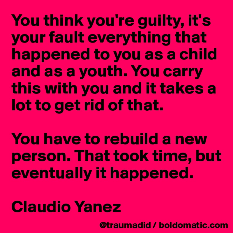 You think you're guilty, it's your fault everything that happened to you as a child and as a youth. You carry this with you and it takes a lot to get rid of that.  You have to rebuild a new person. That took time, but eventually it happened.  Claudio Yanez