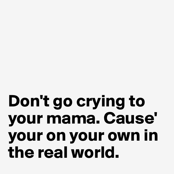Don't go crying to your mama. Cause' your on your own in the real world.