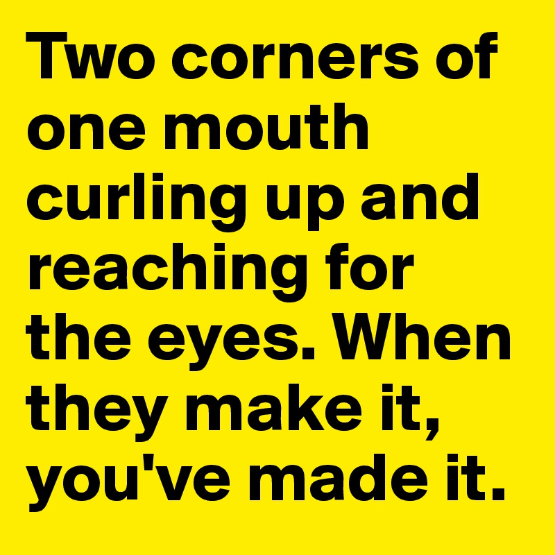 Two corners of one mouth curling up and reaching for the eyes. When they make it, you've made it.