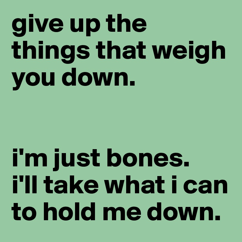 give up the things that weigh you down.    i'm just bones.  i'll take what i can to hold me down.