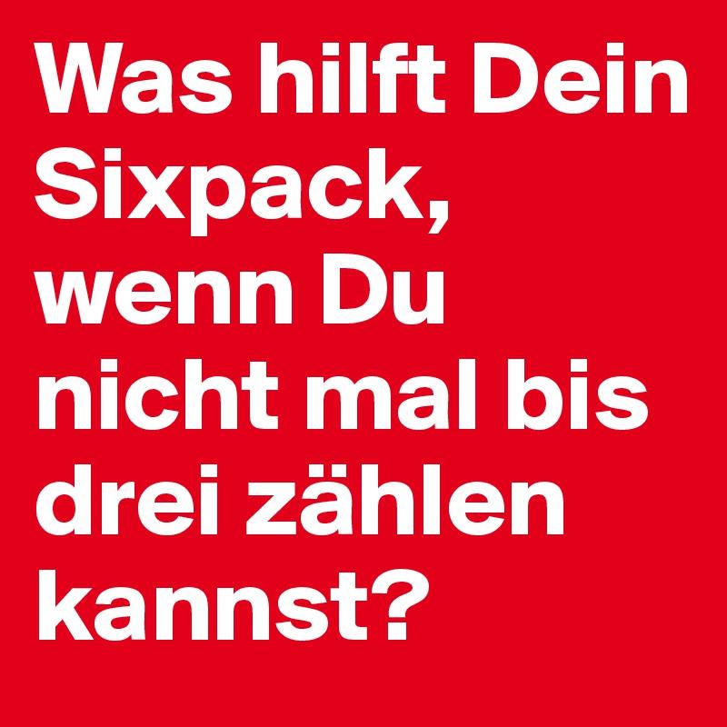 Was hilft Dein Sixpack, wenn Du nicht mal bis drei zählen kannst?
