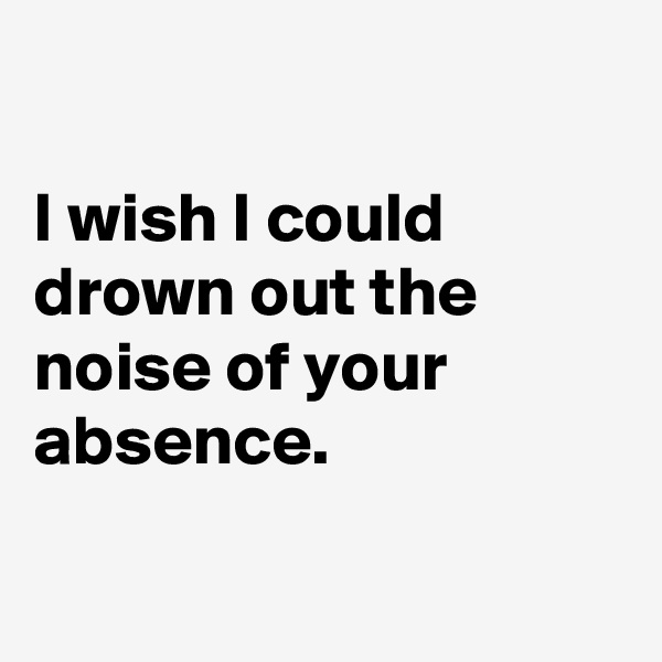 I wish I could drown out the noise of your absence.