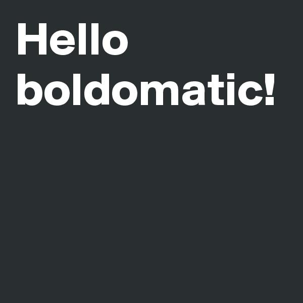 Hello boldomatic!