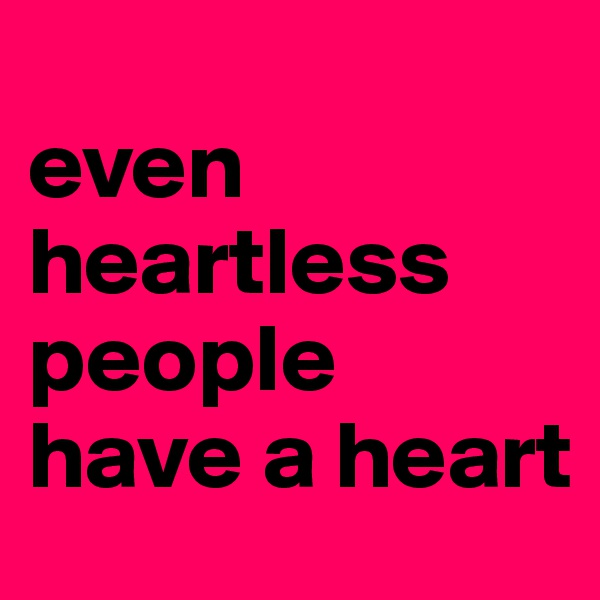 even heartless people have a heart