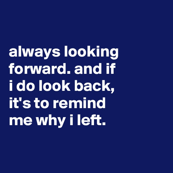 always looking forward. and if i do look back, it's to remind me why i left.