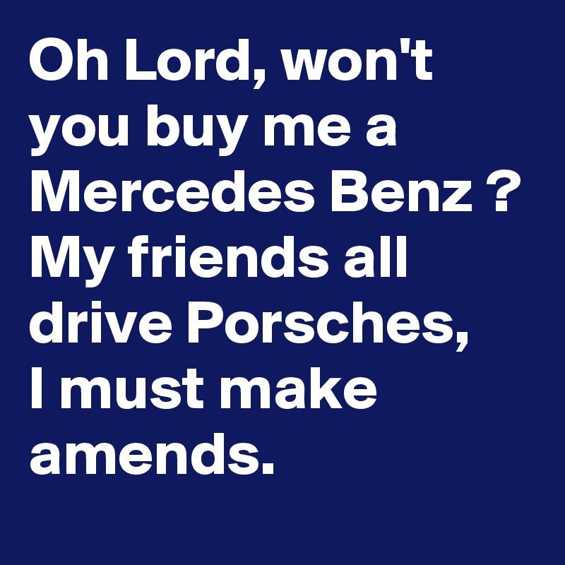 Oh Lord Won T You Buy Me A Mercedes Benz My Friends All Drive Porsches I Must Make Amends Post By Michaelgitter On Boldomatic