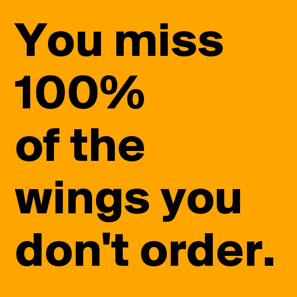 You miss 100% of the wings you don't order.