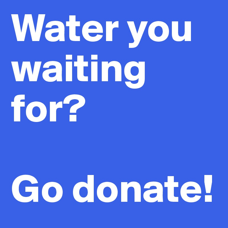 Water you waiting for?   Go donate!