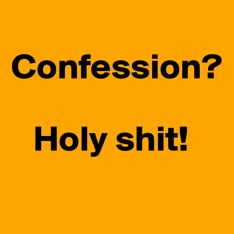 Confession?     Holy shit!