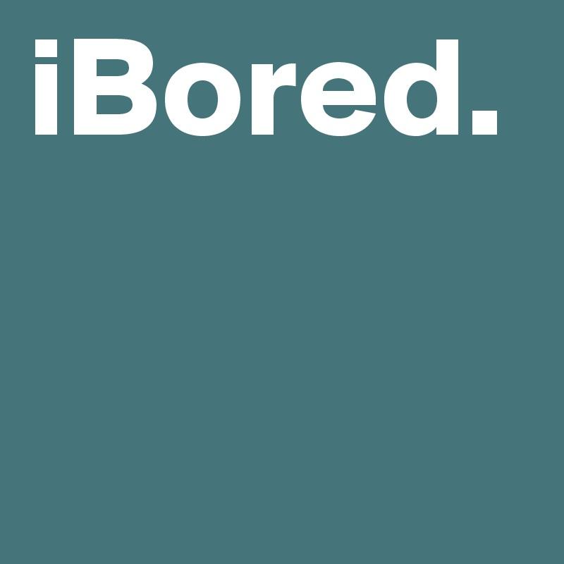 iBored.