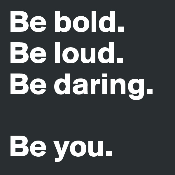 Be bold. Be loud. Be daring.  Be you.