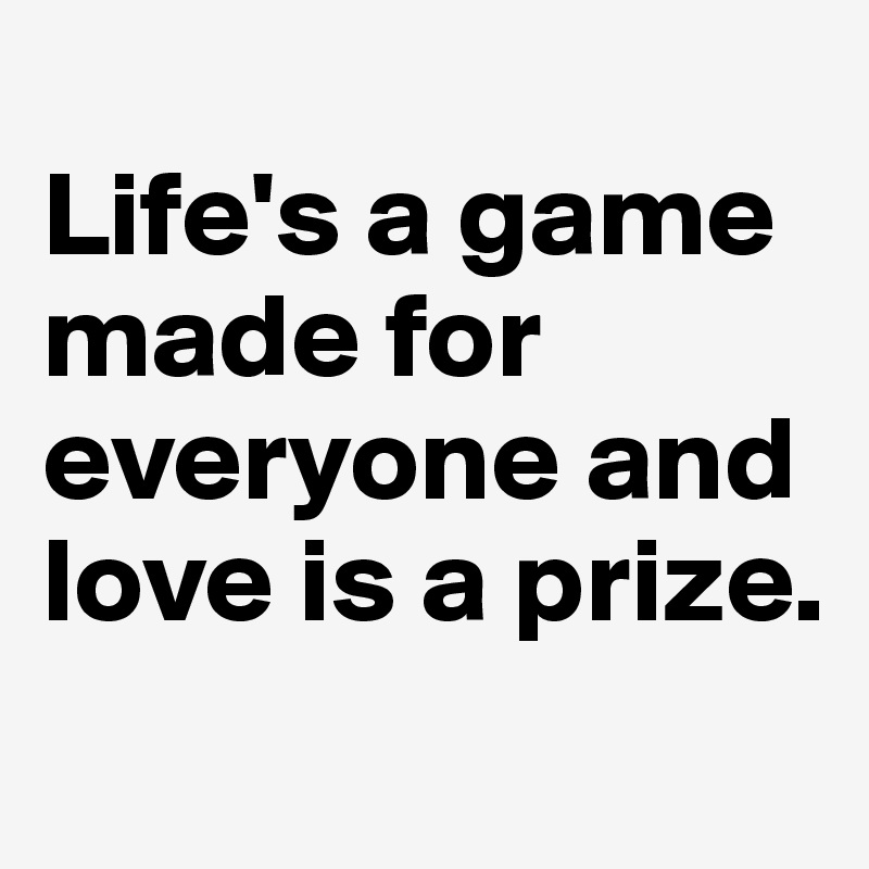 Life's a game made for everyone and love is a prize.