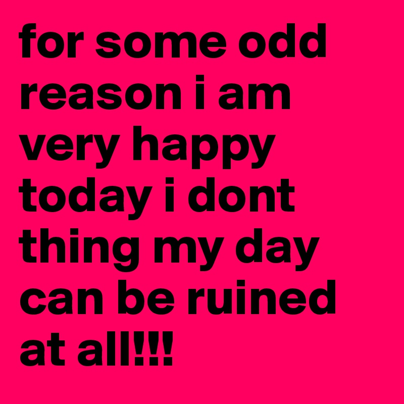 For Some Odd Reason I Am Very Happy Today I Dont Thing My Day Can Be
