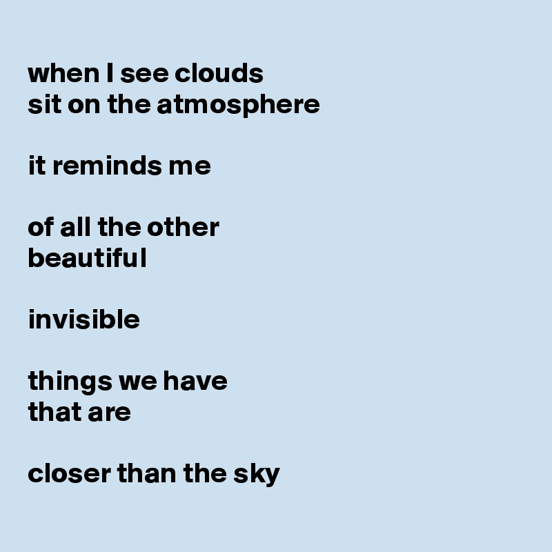 when I see clouds sit on the atmosphere  it reminds me  of all the other beautiful  invisible  things we have that are  closer than the sky