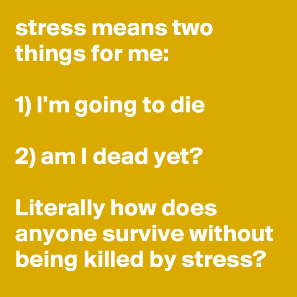 stress means two things for me:  1) I'm going to die  2) am I dead yet?  Literally how does anyone survive without being killed by stress?
