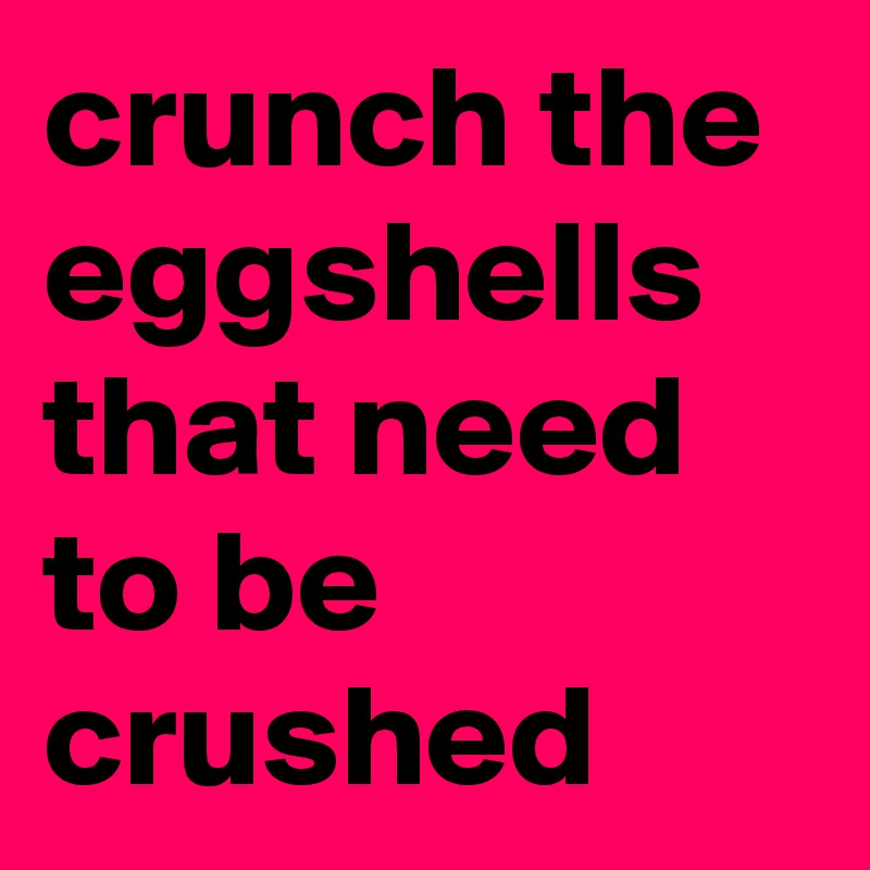crunch the eggshells that need to be crushed