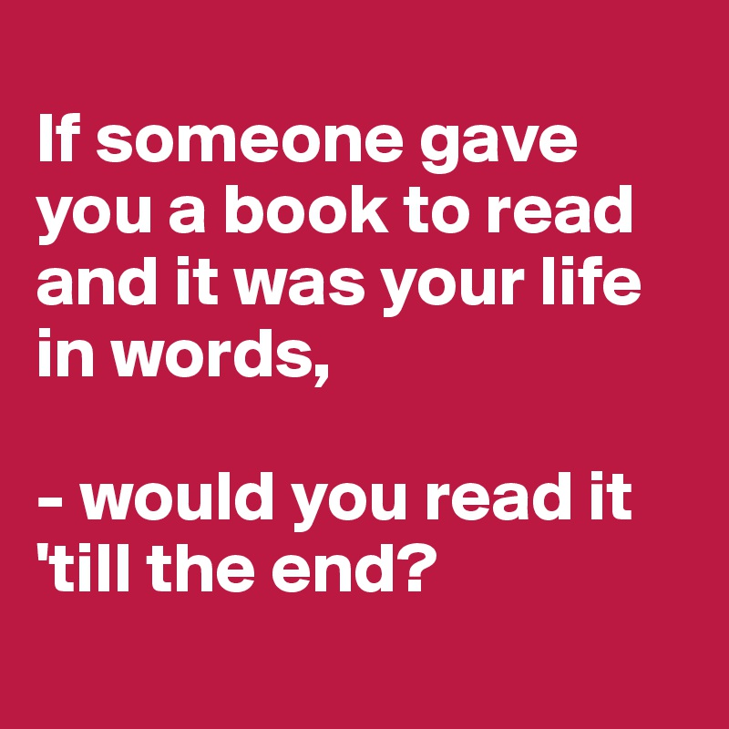 If someone gave you a book to read and it was your life in words,  - would you read it 'till the end?