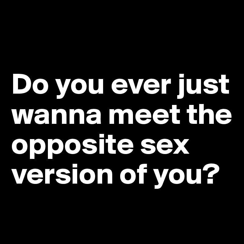 Do you ever just wanna meet the opposite sex version of you?