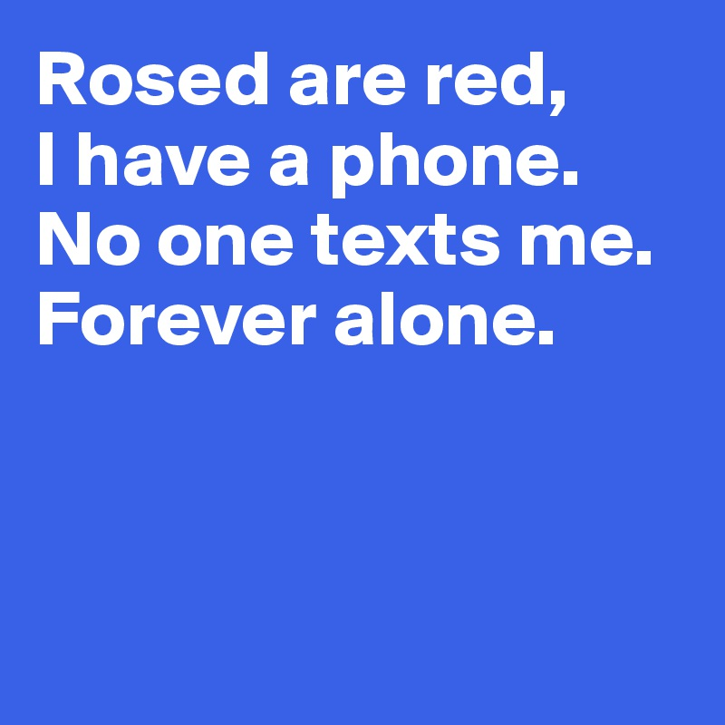 Rosed are red,  I have a phone. No one texts me. Forever alone.
