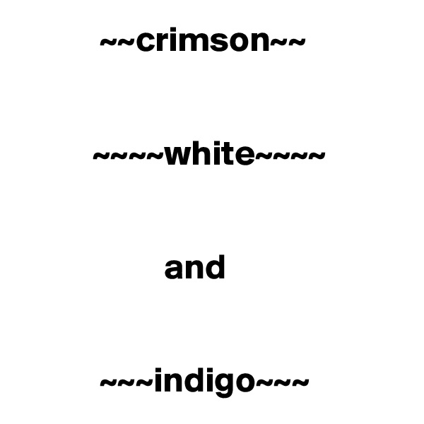 ~~crimson~~             ~~~~white~~~~                       and              ~~~indigo~~~