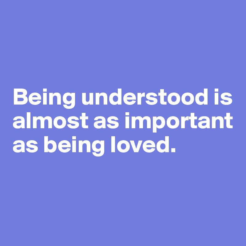 Being understood is almost as important as being loved.