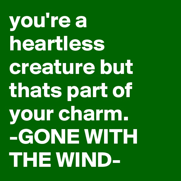 you're a heartless creature but thats part of your charm. -GONE WITH THE WIND-