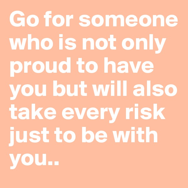Go for someone who is not only proud to have you but will also take every risk just to be with you..