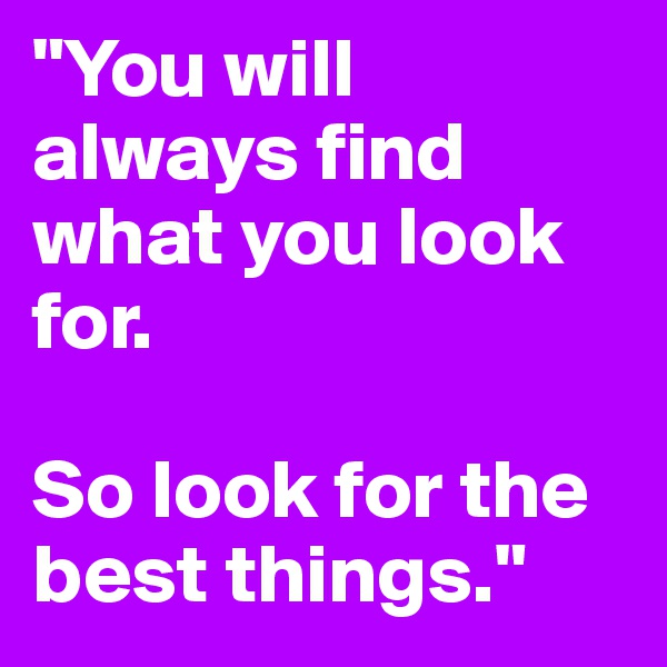 """""""You will always find what you look for.   So look for the best things."""""""