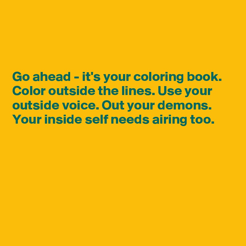 Go ahead - it's your coloring book. Color outside the lines. Use your outside voice. Out your demons. Your inside self needs airing too.