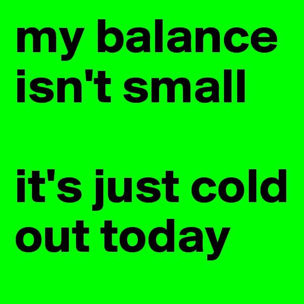 my balance isn't small   it's just cold out today