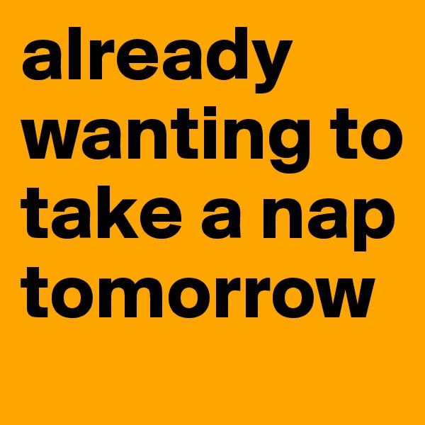 already wanting to take a nap tomorrow