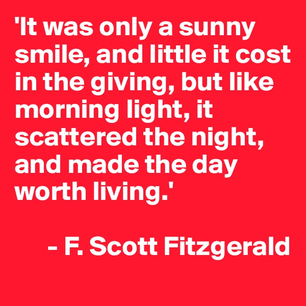'It was only a sunny smile, and little it cost in the giving, but like morning light, it scattered the night, and made the day worth living.'         - F. Scott Fitzgerald