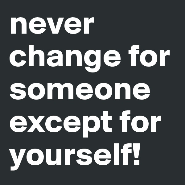 never change for someone except for yourself!