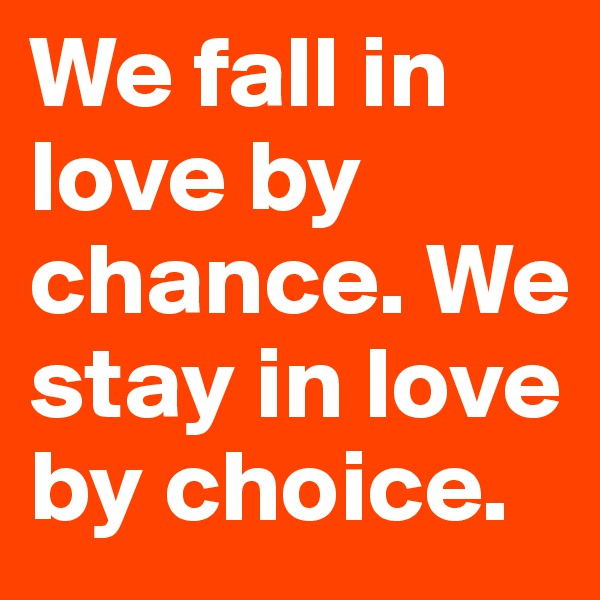 We fall in love by chance. We stay in love by choice.