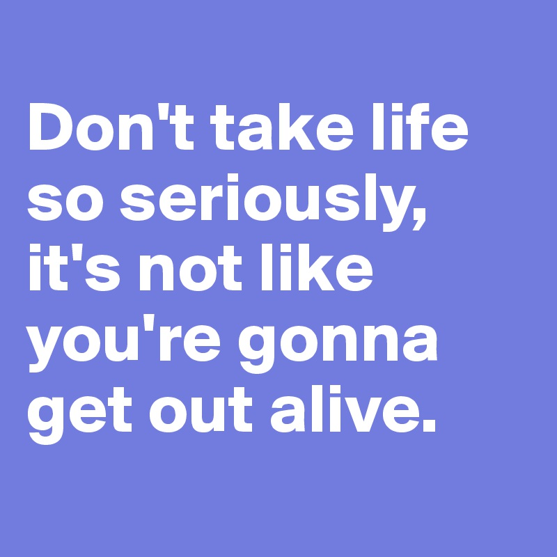 Don't take life so seriously, it's not like you're gonna get out alive.