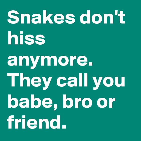 Snakes don't hiss anymore. They call you babe, bro or friend.