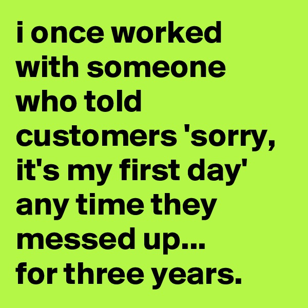i once worked with someone who told customers 'sorry, it's my first day' any time they messed up...  for three years.