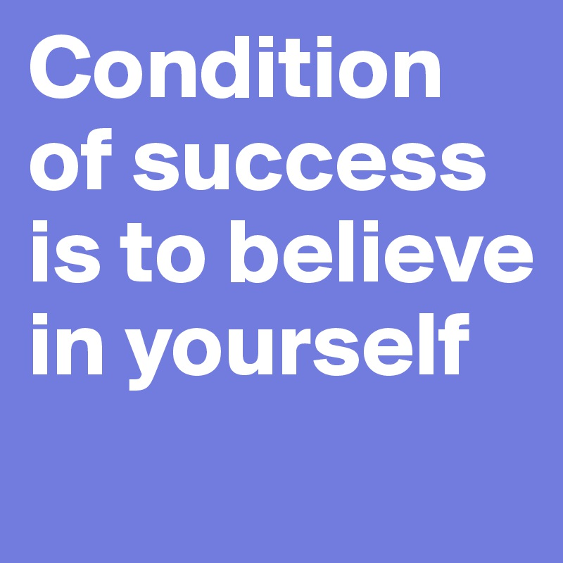 Condition of success is to believe in yourself