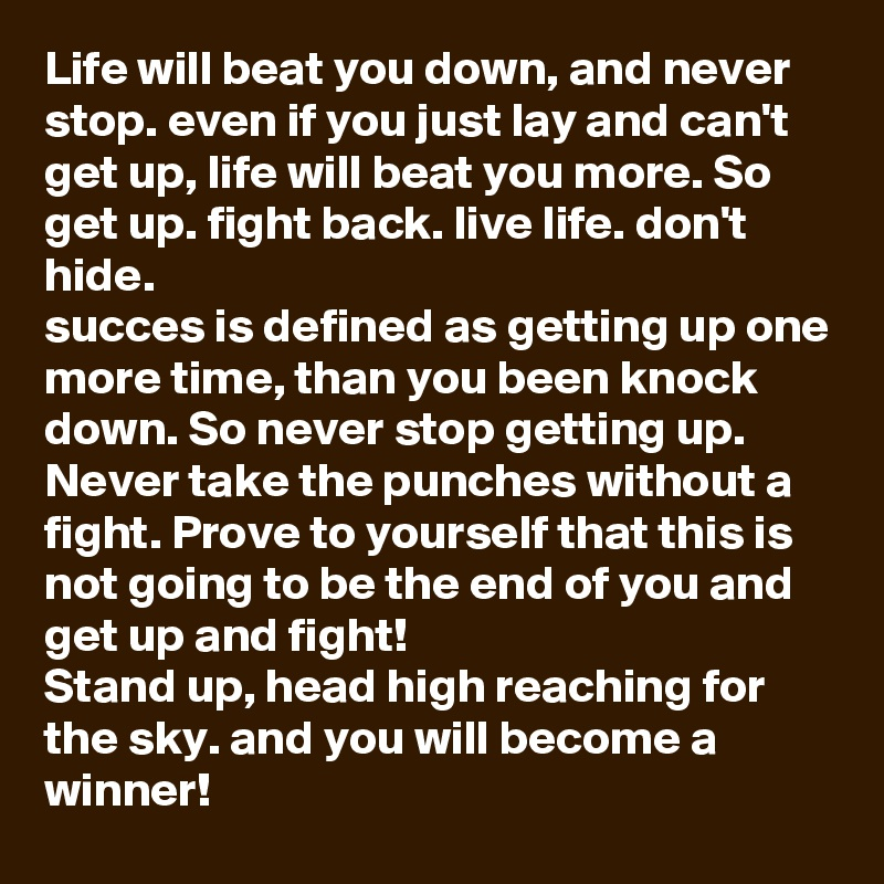 Life will beat you down, and never stop. even if you just lay and can't get up, life will beat you more. So get up. fight back. live life. don't hide.  succes is defined as getting up one more time, than you been knock down. So never stop getting up. Never take the punches without a fight. Prove to yourself that this is not going to be the end of you and get up and fight!  Stand up, head high reaching for the sky. and you will become a winner!