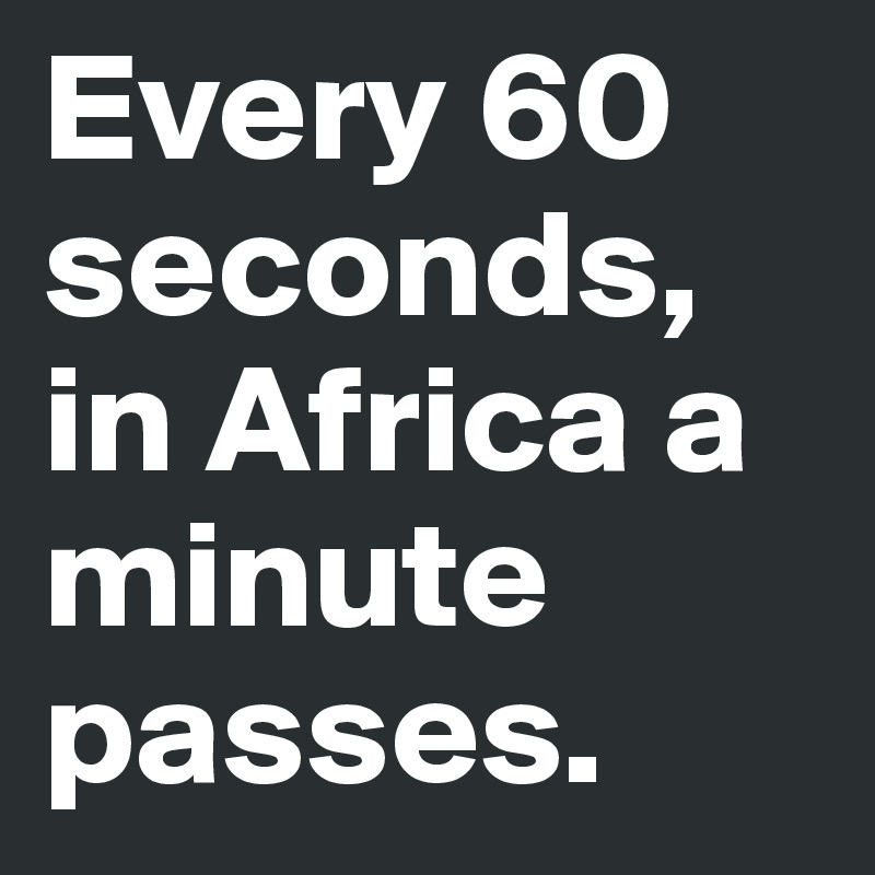 Every 60 seconds, in Africa a minute passes.
