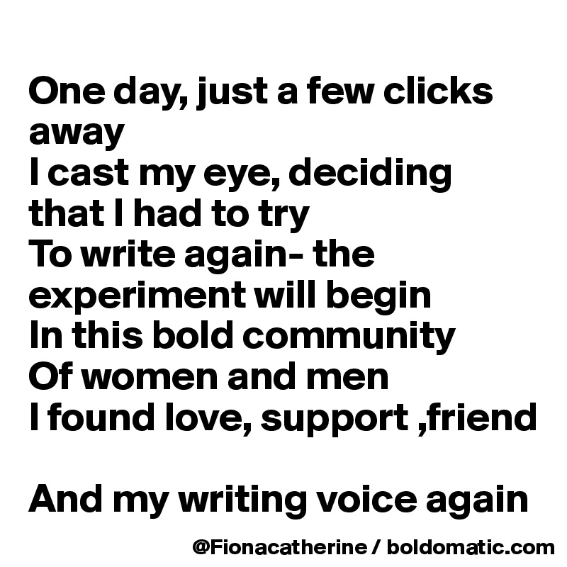 One day, just a few clicks away I cast my eye, deciding that I had to try To write again- the experiment will begin In this bold community Of women and men I found love, support ,friend  And my writing voice again